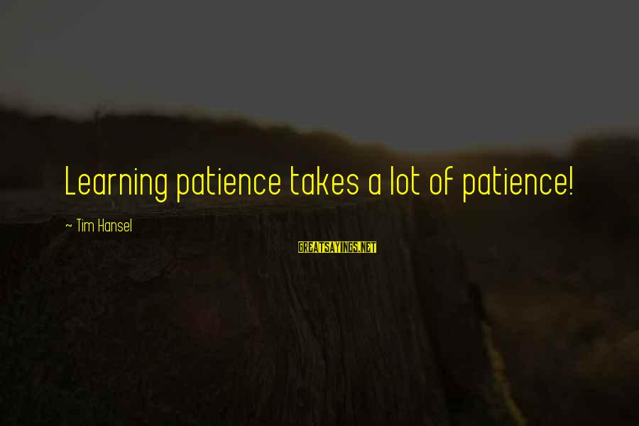 Hansel Sayings By Tim Hansel: Learning patience takes a lot of patience!