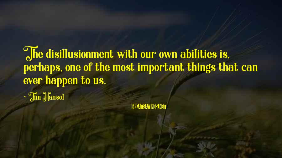 Hansel Sayings By Tim Hansel: The disillusionment with our own abilities is, perhaps, one of the most important things that