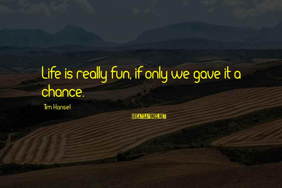 Hansel Sayings By Tim Hansel: Life is really fun, if only we gave it a chance.