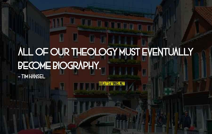 Hansel Sayings By Tim Hansel: All of our theology must eventually become biography.