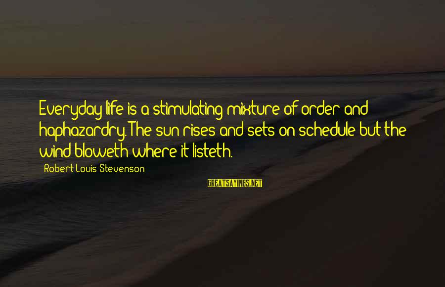 Haphazardry Sayings By Robert Louis Stevenson: Everyday life is a stimulating mixture of order and haphazardry. The sun rises and sets