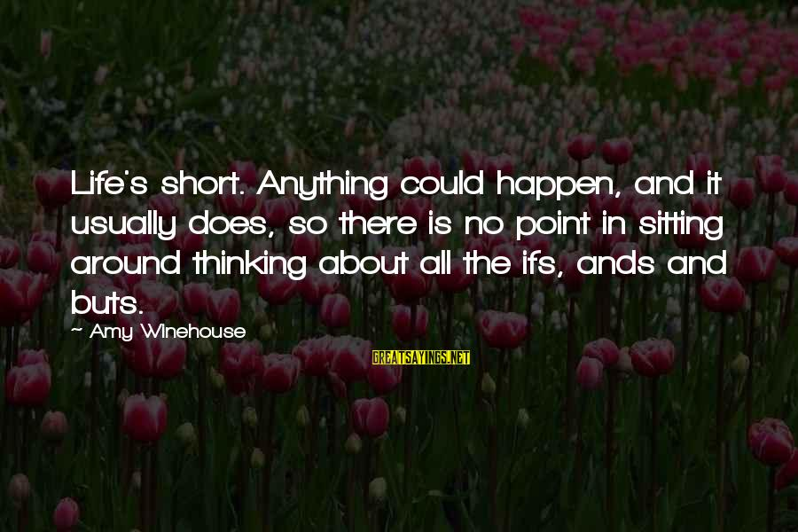 Happen Sayings By Amy Winehouse: Life's short. Anything could happen, and it usually does, so there is no point in