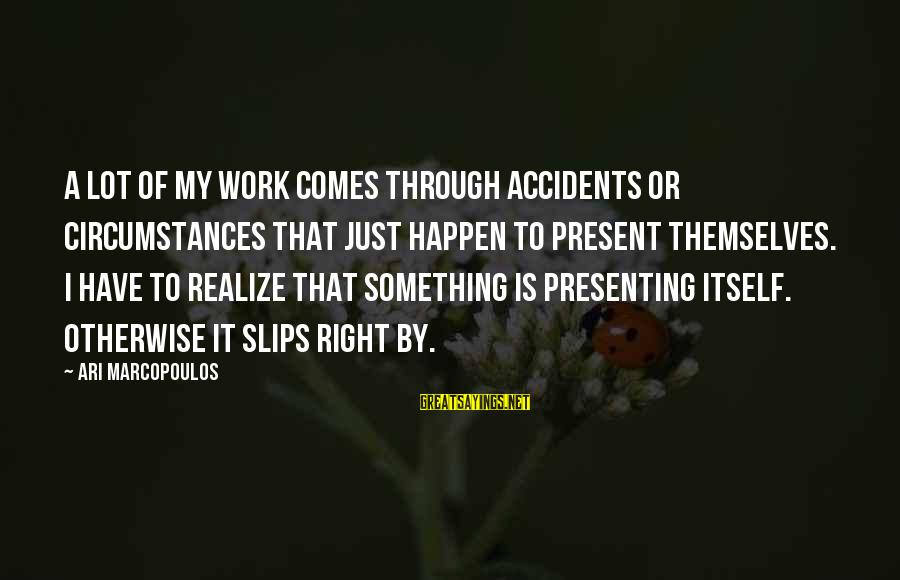 Happen Sayings By Ari Marcopoulos: A lot of my work comes through accidents or circumstances that just happen to present