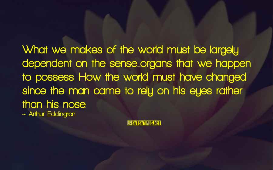 Happen Sayings By Arthur Eddington: What we makes of the world must be largely dependent on the sense-organs that we