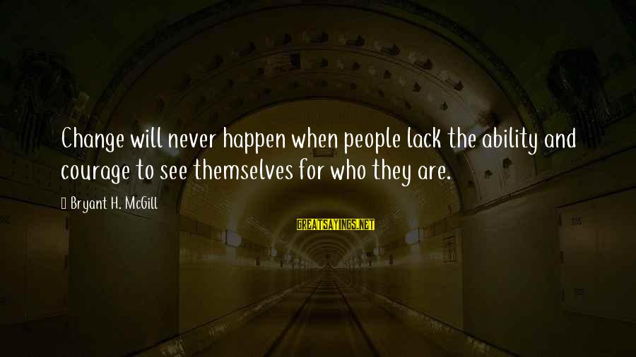Happen Sayings By Bryant H. McGill: Change will never happen when people lack the ability and courage to see themselves for