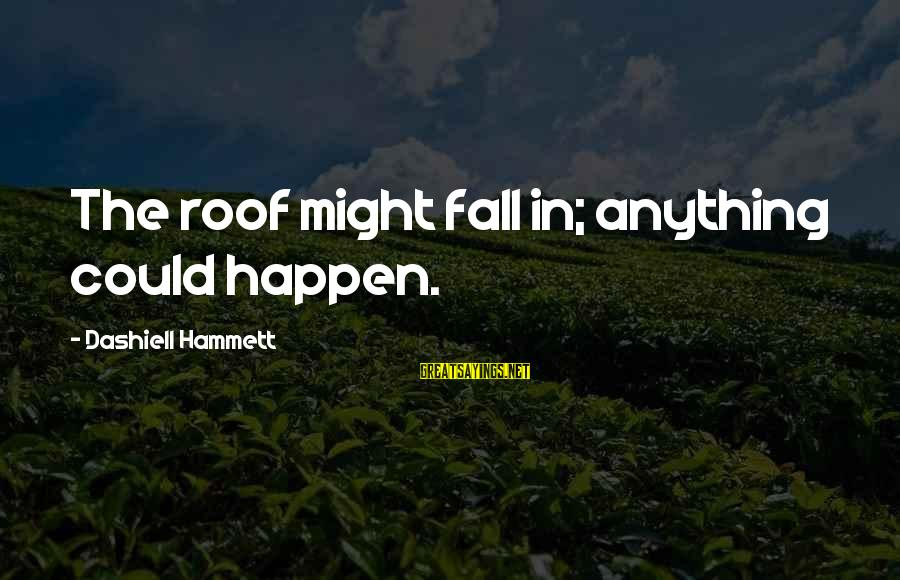 Happen Sayings By Dashiell Hammett: The roof might fall in; anything could happen.