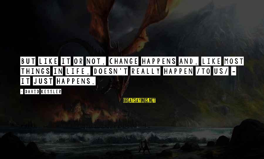 Happen Sayings By David Kessler: But like it or not, change happens and, like most things in life, doesn't really