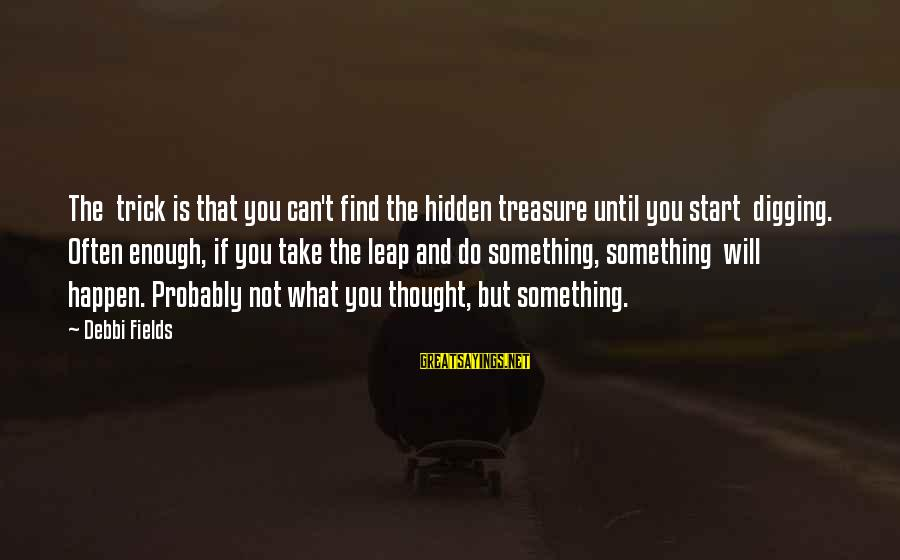 Happen Sayings By Debbi Fields: The trick is that you can't find the hidden treasure until you start digging. Often