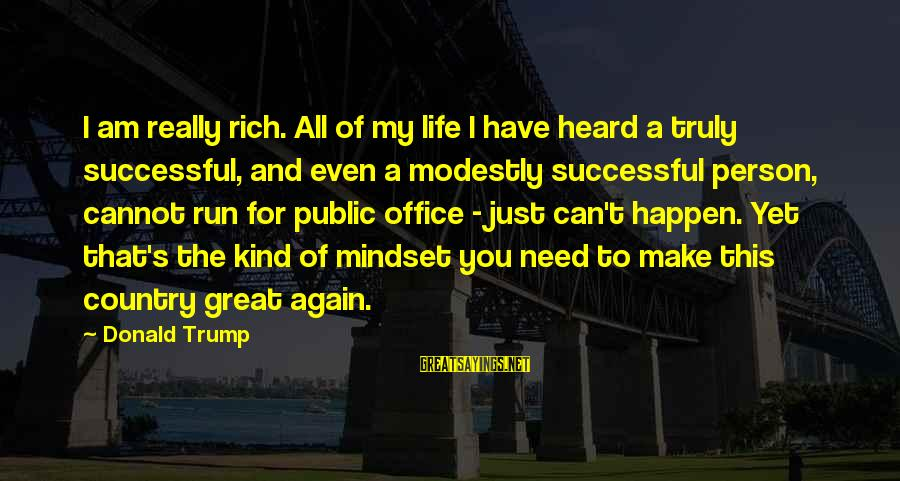 Happen Sayings By Donald Trump: I am really rich. All of my life I have heard a truly successful, and