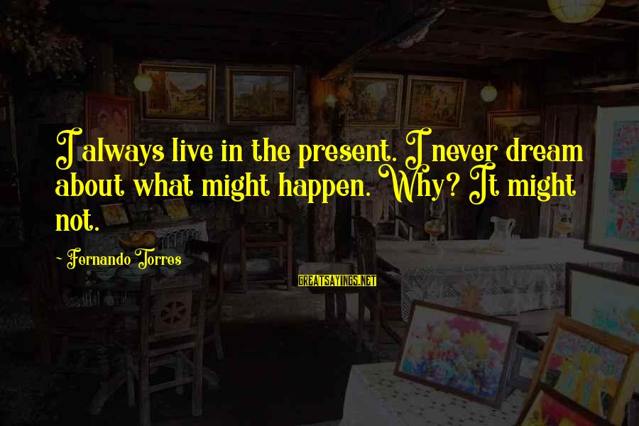 Happen Sayings By Fernando Torres: I always live in the present. I never dream about what might happen. Why? It