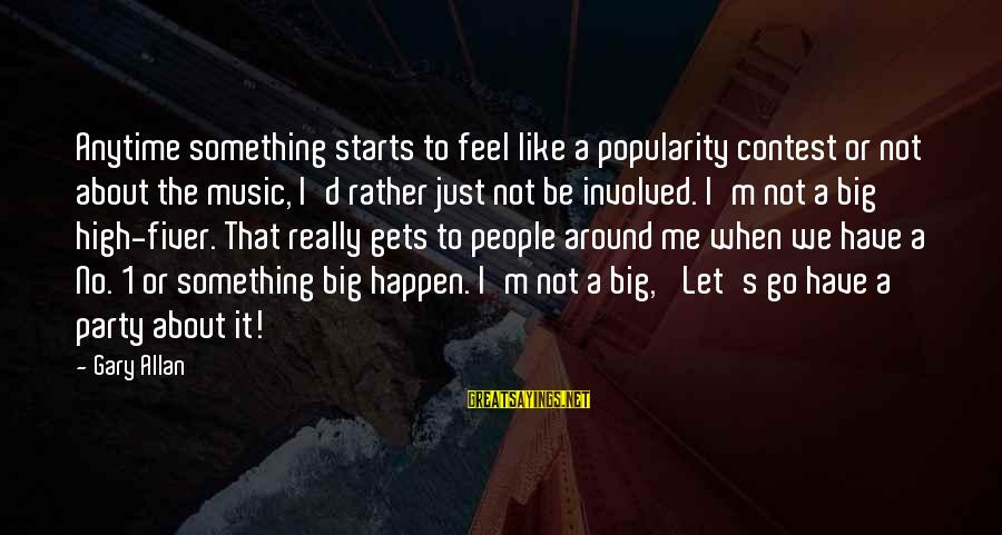 Happen Sayings By Gary Allan: Anytime something starts to feel like a popularity contest or not about the music, I'd