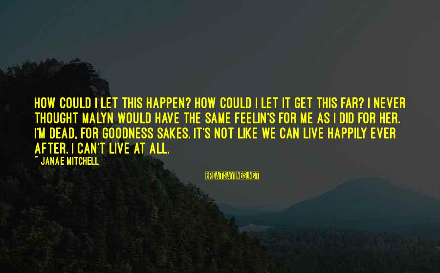 Happen Sayings By Janae Mitchell: How could I let this happen? How could I let it get this far? I