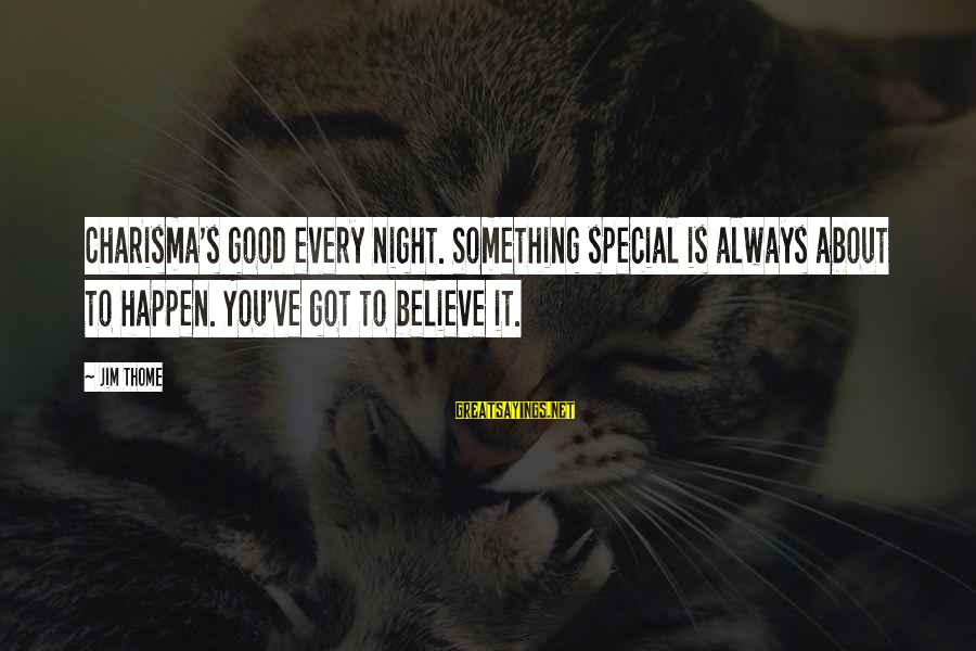Happen Sayings By Jim Thome: Charisma's good every night. Something special is always about to happen. You've got to believe