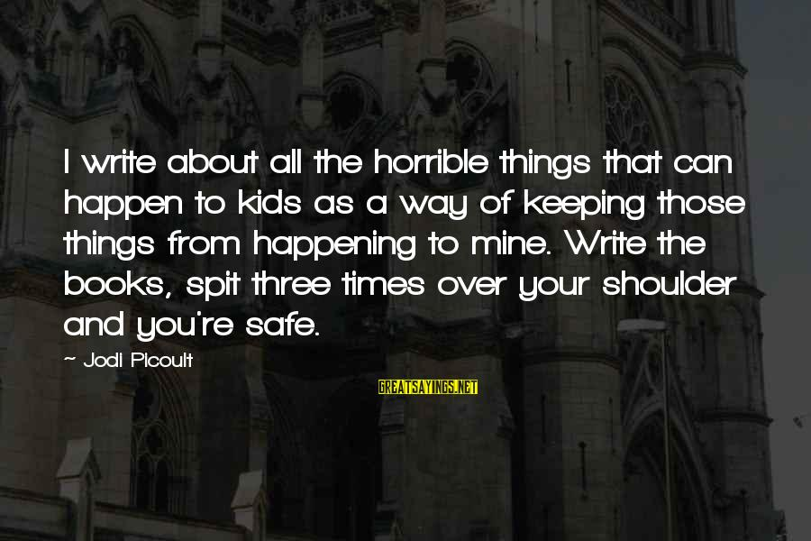 Happen Sayings By Jodi Picoult: I write about all the horrible things that can happen to kids as a way