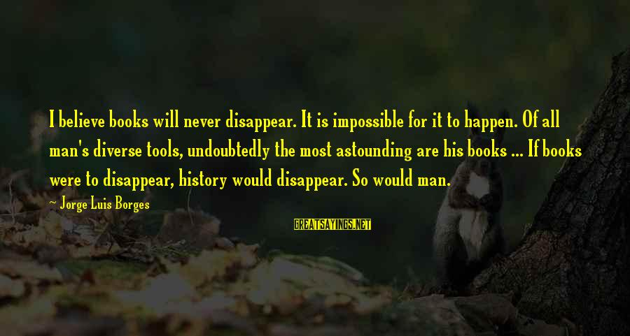 Happen Sayings By Jorge Luis Borges: I believe books will never disappear. It is impossible for it to happen. Of all