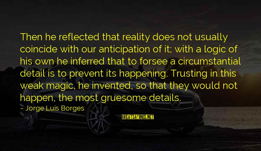 Happen Sayings By Jorge Luis Borges: Then he reflected that reality does not usually coincide with our anticipation of it; with