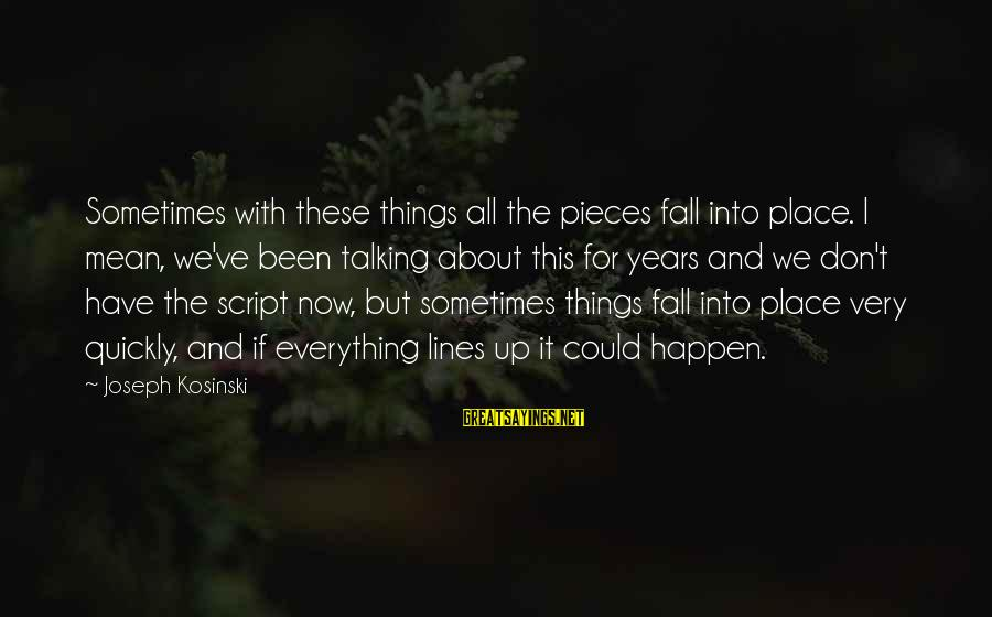 Happen Sayings By Joseph Kosinski: Sometimes with these things all the pieces fall into place. I mean, we've been talking