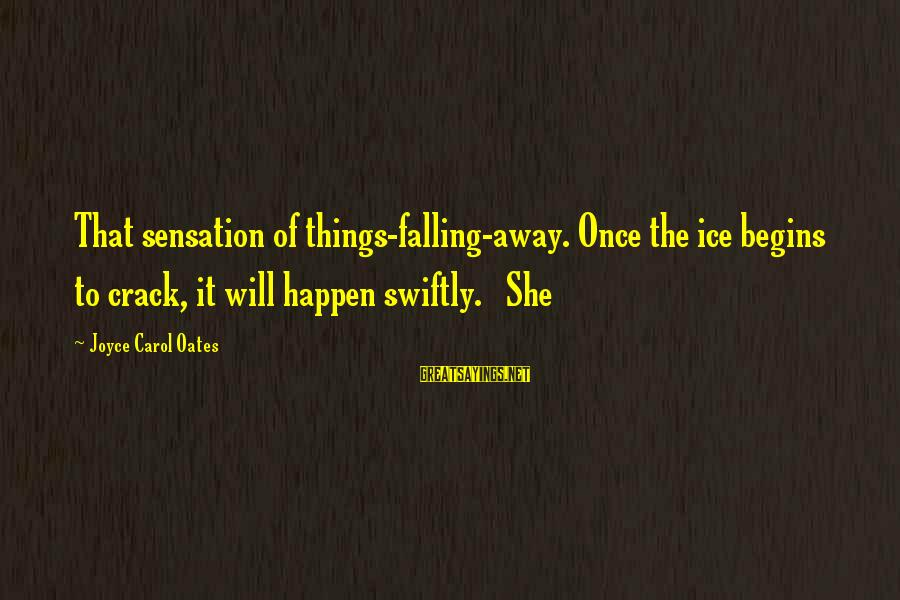 Happen Sayings By Joyce Carol Oates: That sensation of things-falling-away. Once the ice begins to crack, it will happen swiftly. She
