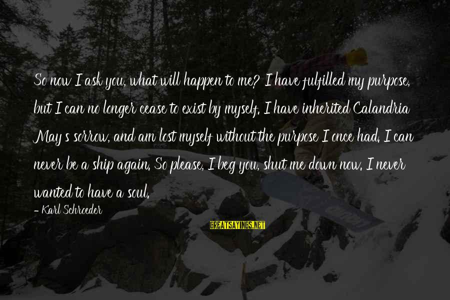 Happen Sayings By Karl Schroeder: So now I ask you, what will happen to me? I have fulfilled my purpose,