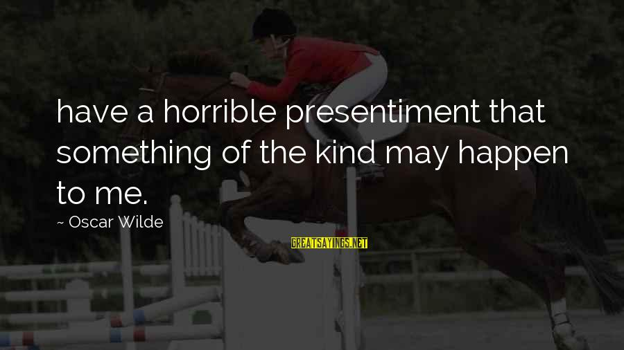 Happen Sayings By Oscar Wilde: have a horrible presentiment that something of the kind may happen to me.