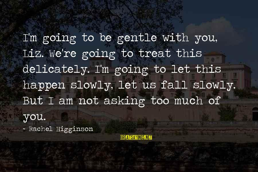 Happen Sayings By Rachel Higginson: I'm going to be gentle with you, Liz. We're going to treat this delicately. I'm