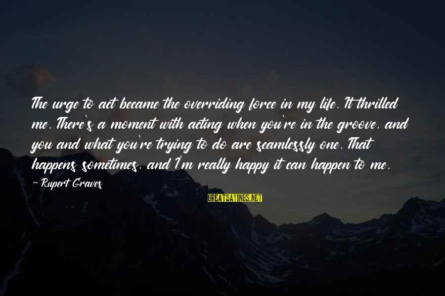 Happen Sayings By Rupert Graves: The urge to act became the overriding force in my life. It thrilled me. There's