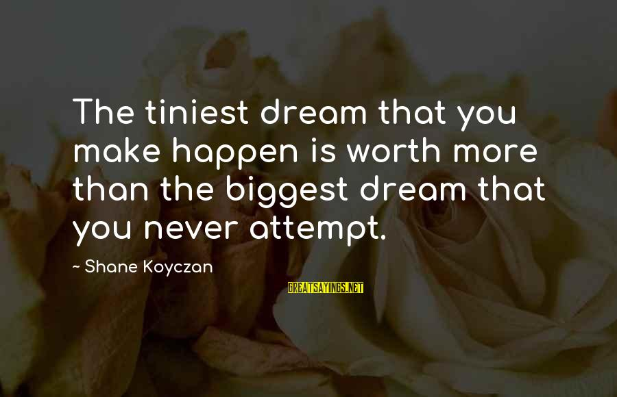 Happen Sayings By Shane Koyczan: The tiniest dream that you make happen is worth more than the biggest dream that