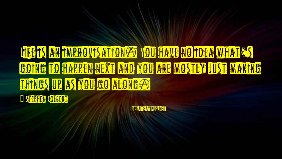 Happen Sayings By Stephen Colbert: Life is an improvisation. You have no idea what's going to happen next and you