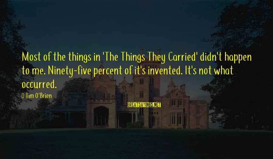 Happen Sayings By Tim O'Brien: Most of the things in 'The Things They Carried' didn't happen to me. Ninety-five percent