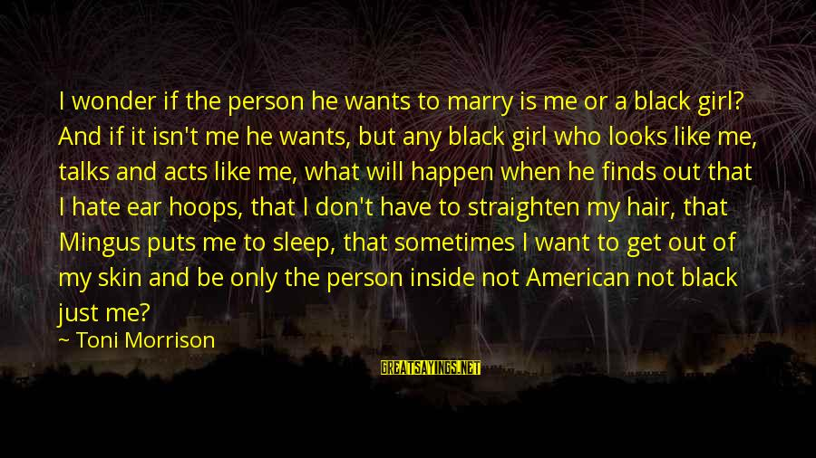 Happen Sayings By Toni Morrison: I wonder if the person he wants to marry is me or a black girl?
