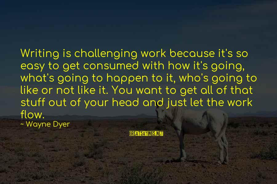 Happen Sayings By Wayne Dyer: Writing is challenging work because it's so easy to get consumed with how it's going,