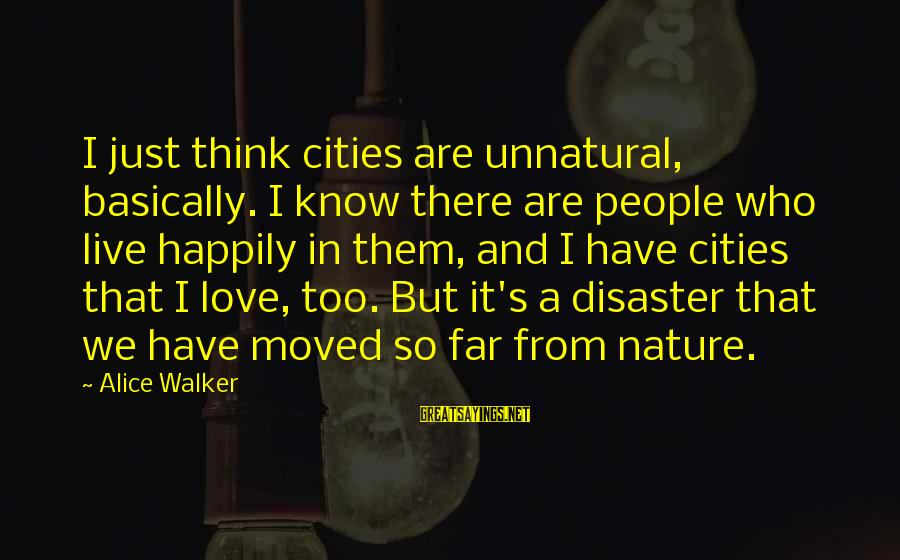 Happily Moved On Sayings By Alice Walker: I just think cities are unnatural, basically. I know there are people who live happily