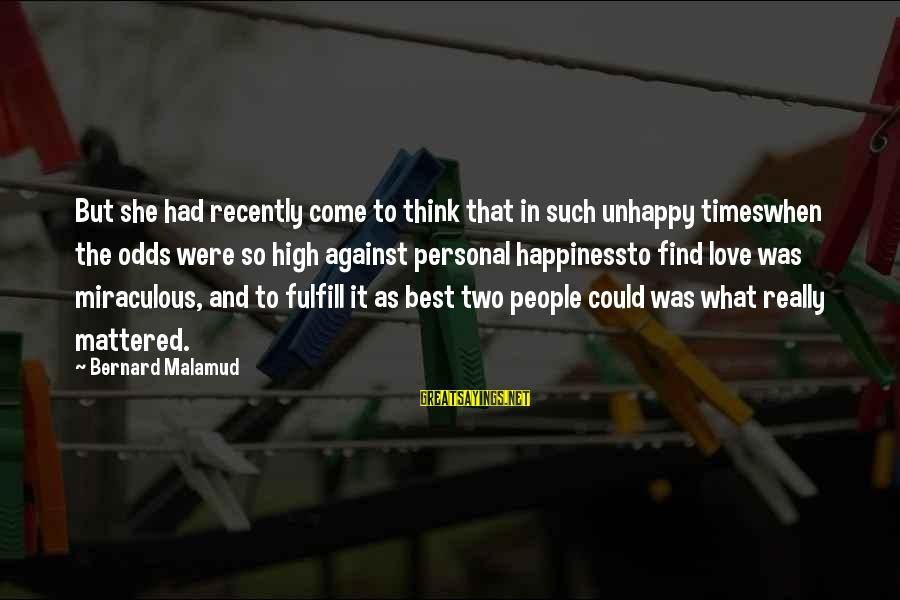 Happiness Against All Odds Sayings By Bernard Malamud: But she had recently come to think that in such unhappy timeswhen the odds were