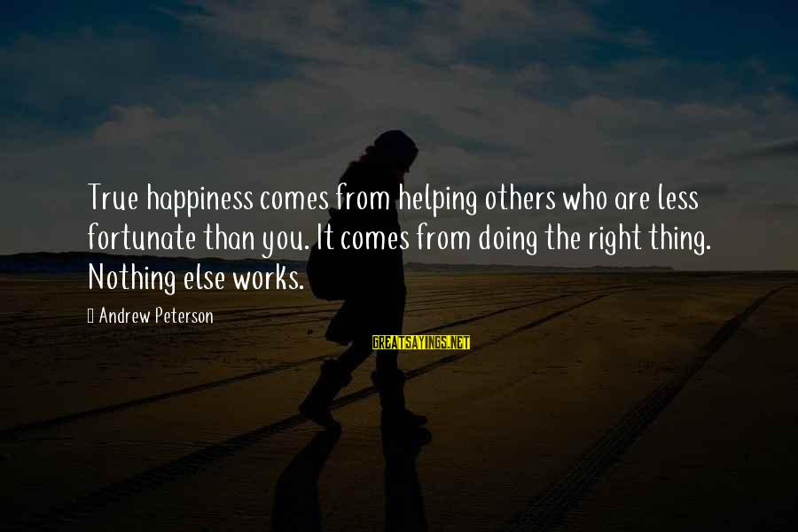 Happiness Comes From Helping Others Sayings By Andrew Peterson: True happiness comes from helping others who are less fortunate than you. It comes from
