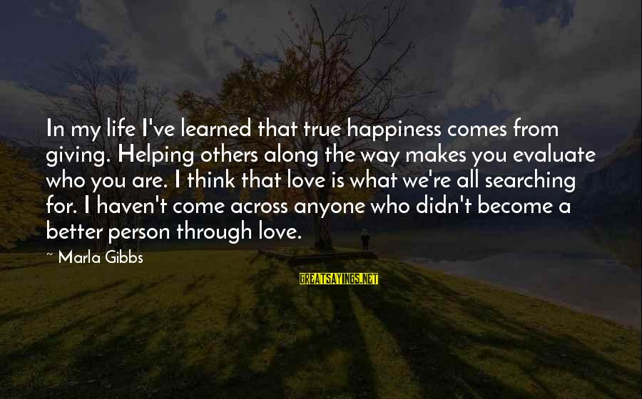 Happiness Comes From Helping Others Sayings By Marla Gibbs: In my life I've learned that true happiness comes from giving. Helping others along the