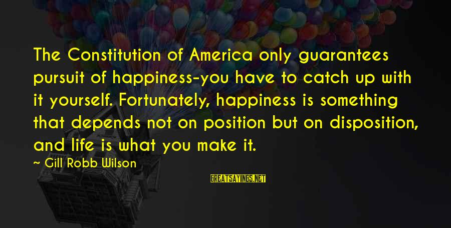 Happiness Depends On Yourself Sayings By Gill Robb Wilson: The Constitution of America only guarantees pursuit of happiness-you have to catch up with it