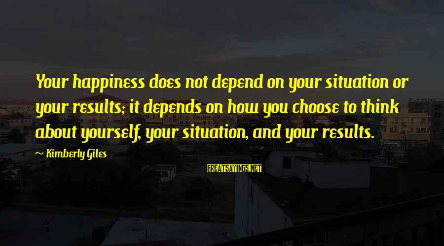 Happiness Depends On Yourself Sayings By Kimberly Giles: Your happiness does not depend on your situation or your results; it depends on how