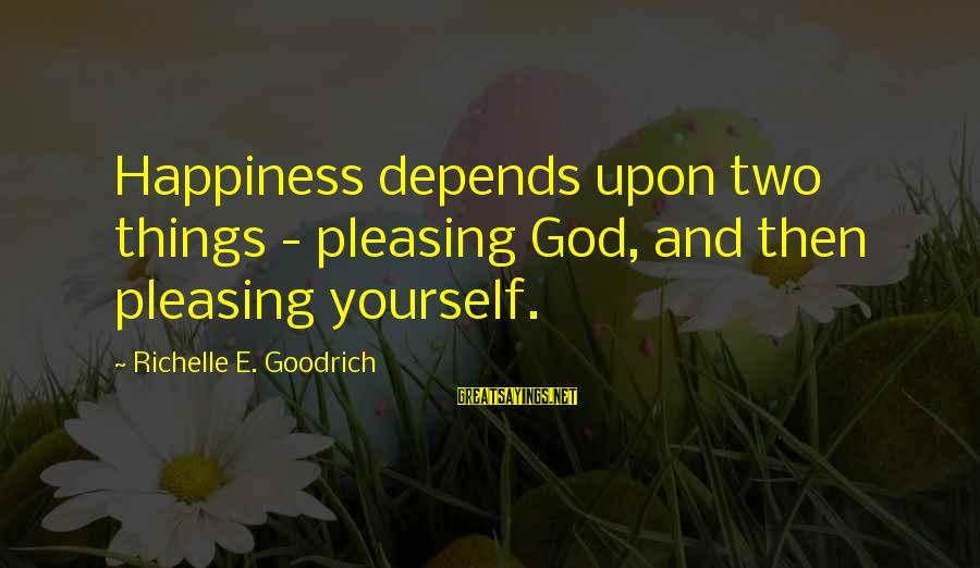 Happiness Depends On Yourself Sayings By Richelle E. Goodrich: Happiness depends upon two things - pleasing God, and then pleasing yourself.