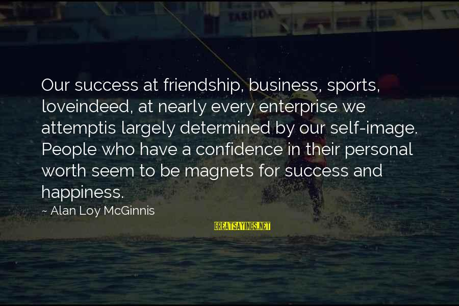 Happiness Friendship Sayings By Alan Loy McGinnis: Our success at friendship, business, sports, loveindeed, at nearly every enterprise we attemptis largely determined