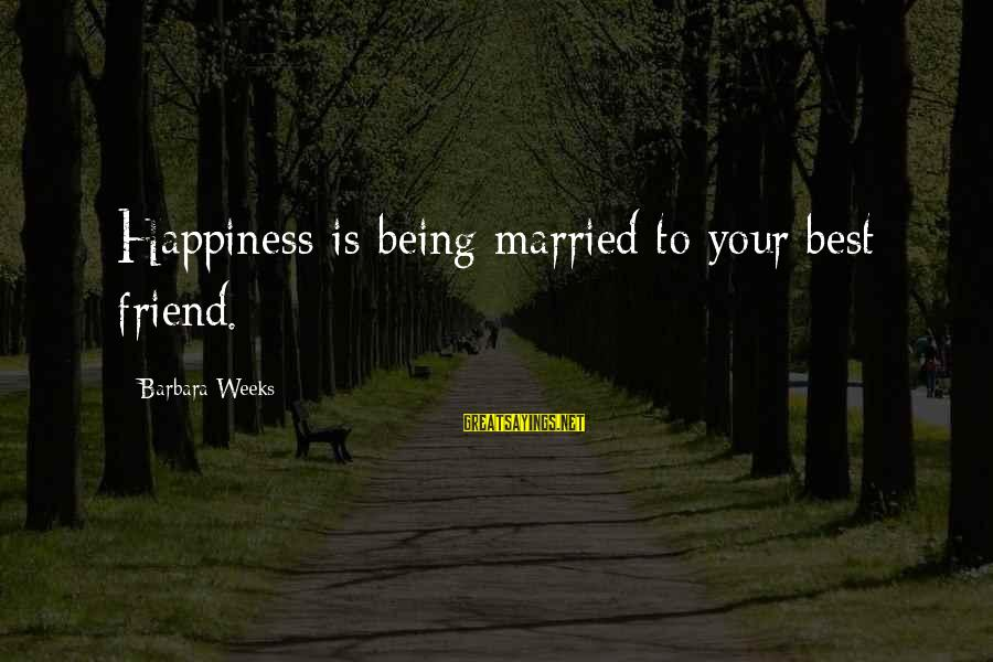 Happiness Friendship Sayings By Barbara Weeks: Happiness is being married to your best friend.