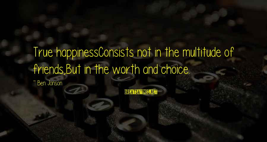 Happiness Friendship Sayings By Ben Jonson: True happinessConsists not in the multitude of friends,But in the worth and choice.