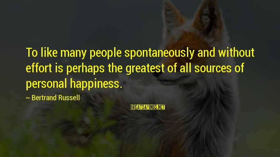 Happiness Friendship Sayings By Bertrand Russell: To like many people spontaneously and without effort is perhaps the greatest of all sources