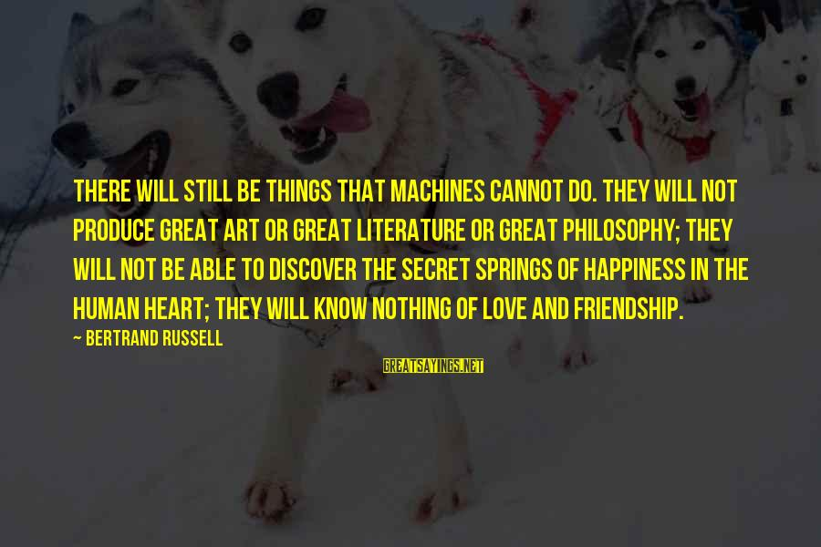 Happiness Friendship Sayings By Bertrand Russell: There will still be things that machines cannot do. They will not produce great art