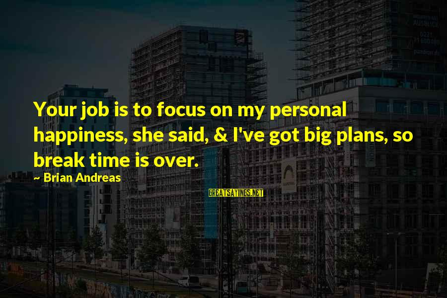 Happiness Friendship Sayings By Brian Andreas: Your job is to focus on my personal happiness, she said, & I've got big