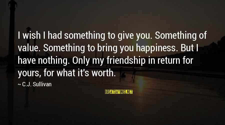 Happiness Friendship Sayings By C.J. Sullivan: I wish I had something to give you. Something of value. Something to bring you