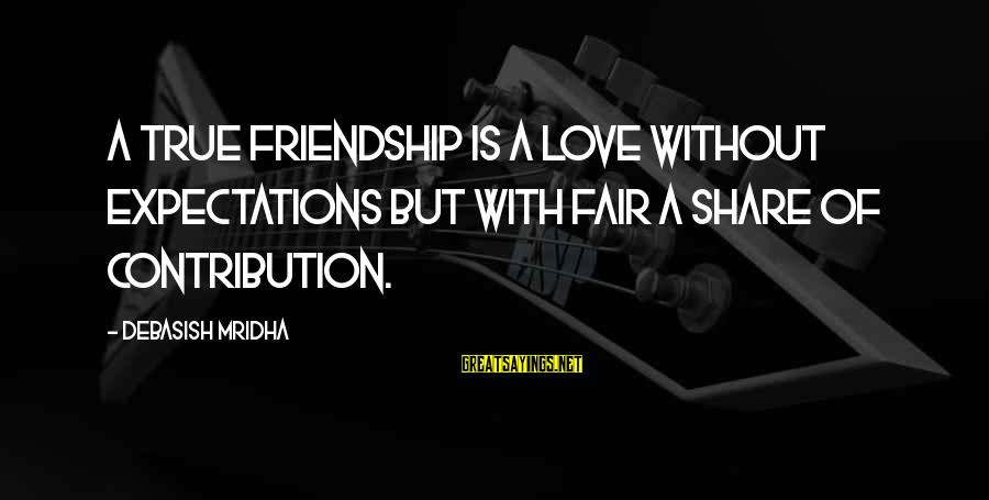 Happiness Friendship Sayings By Debasish Mridha: A true friendship is a love without expectations but with fair a share of contribution.