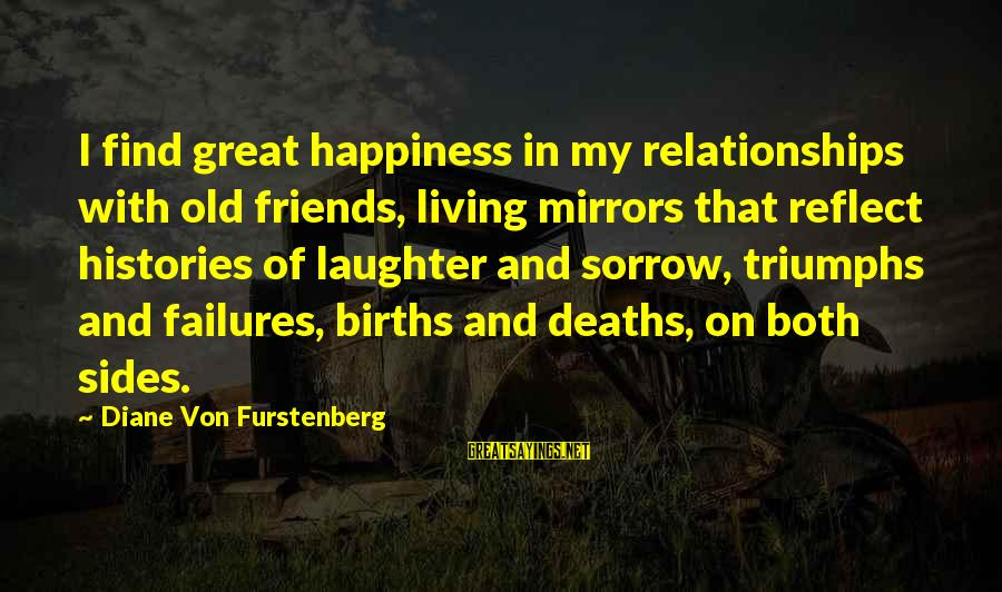 Happiness Friendship Sayings By Diane Von Furstenberg: I find great happiness in my relationships with old friends, living mirrors that reflect histories