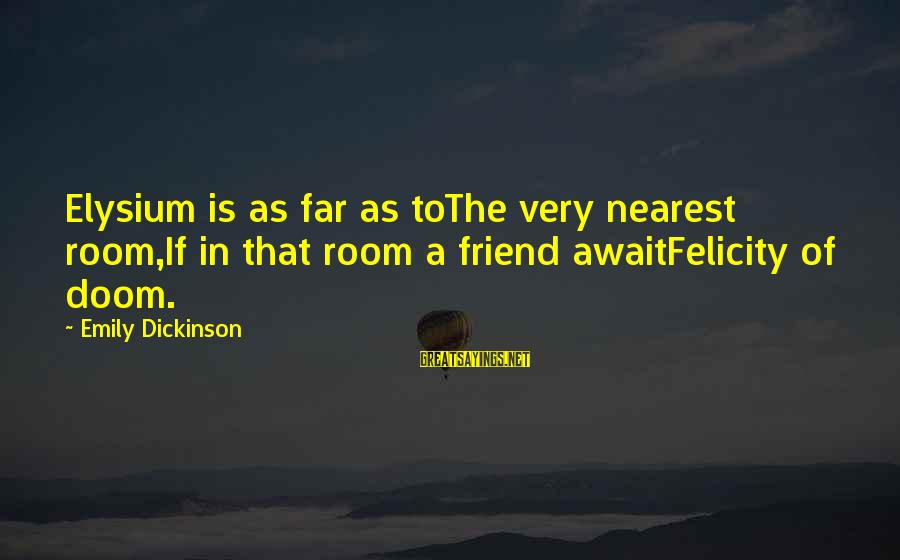 Happiness Friendship Sayings By Emily Dickinson: Elysium is as far as toThe very nearest room,If in that room a friend awaitFelicity