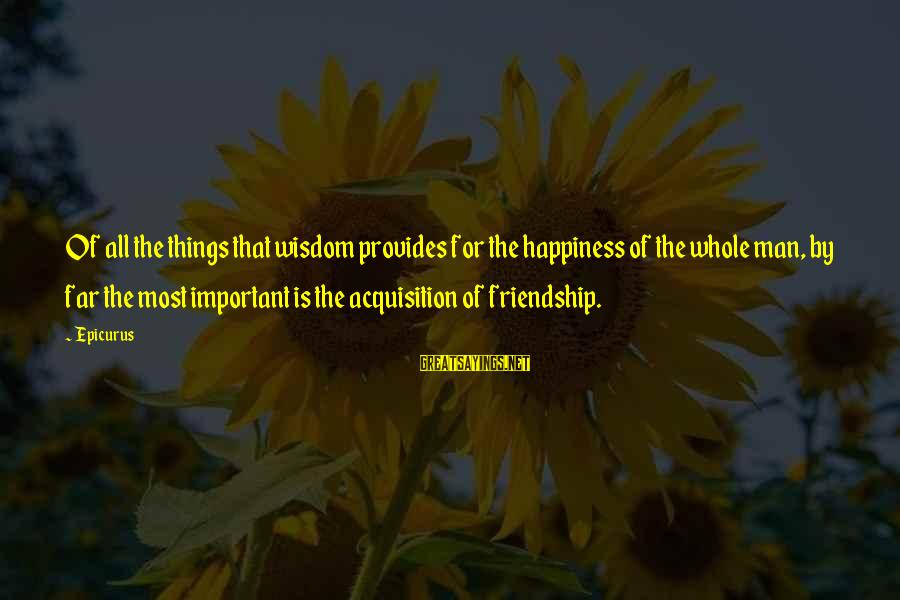 Happiness Friendship Sayings By Epicurus: Of all the things that wisdom provides for the happiness of the whole man, by