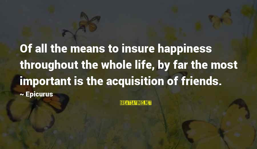Happiness Friendship Sayings By Epicurus: Of all the means to insure happiness throughout the whole life, by far the most